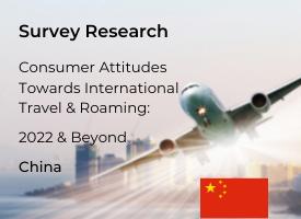 Chinese Attitudes Towards International Travel & Roaming: 2022 & Beyond